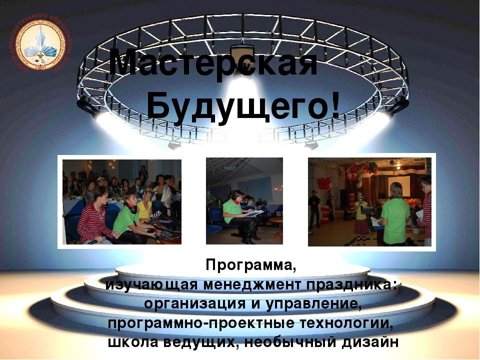 Мастерская Будущего! Программа, изучающая менеджмент праздника: организация и...