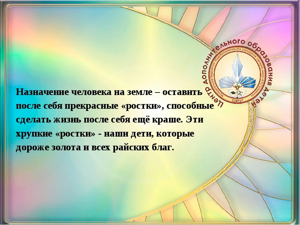 Назначение человека на земле – оставить после себя прекрасные «ростки», спос...