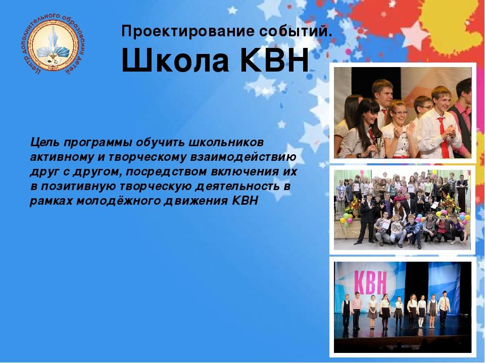 Проектирование событий. Школа КВН Цель программы обучить школьников активному...