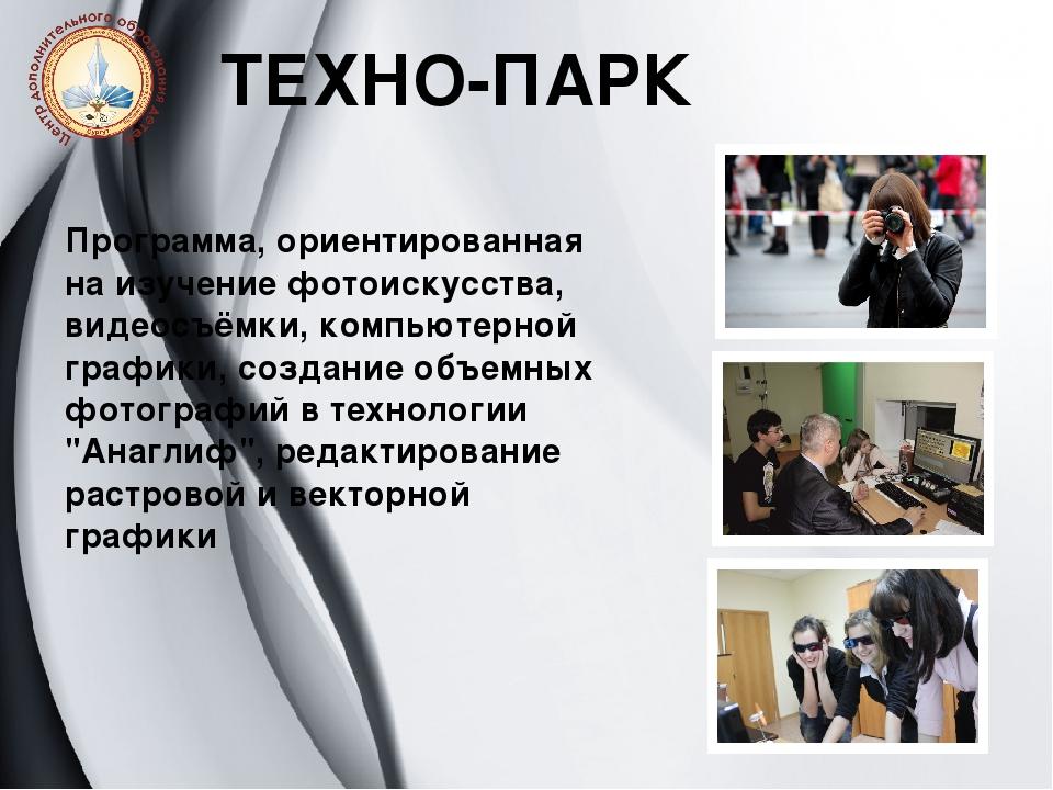 ТЕХНО-ПАРК Программа, ориентированная на изучение фотоискусства, видеосъёмки,...