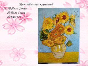 Кто создал эти картины? 16. А) Поль Сезанн Б) Поль Гоген В) Ван Гог