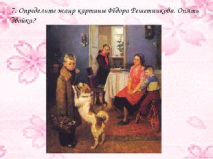 7. Определите жанр картины Фёдора Решетникова. Опять двойка?