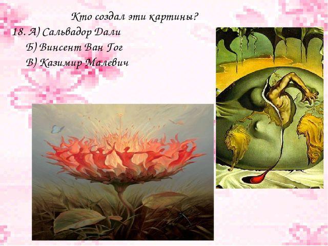 Кто создал эти картины? 18. А) Сальвадор Дали Б) Винсент Ван Гог В) Казимир...