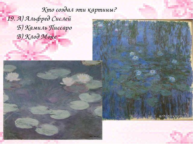 Кто создал эти картины? 19. А) Альфред Сислей Б) Камиль Писсаро В) Клод Моне