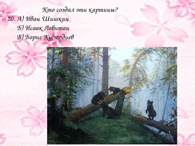 Кто создал эти картины? 20. А) Иван Шишкин Б) Исаак Левитан В) Борис Кустодиев