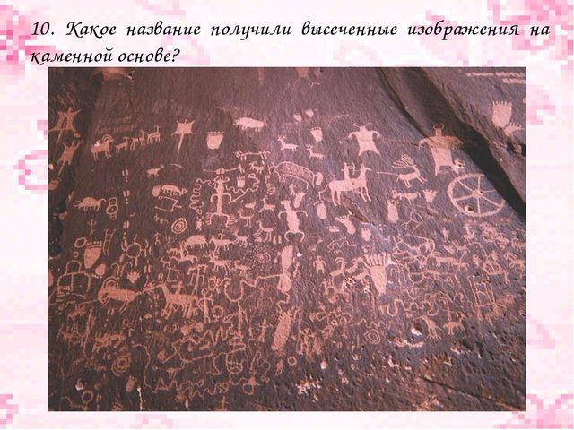 10. Какое название получили высеченные изображения на каменной основе?