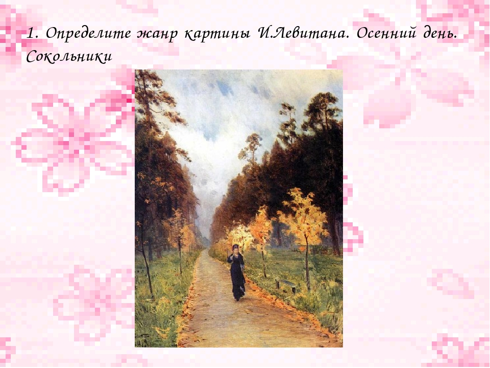 1. Определите жанр картины И.Левитана. Осенний день. Сокольники