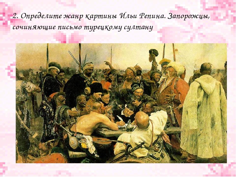 2. Определите жанр картины Ильи Репина. Запорожцы, сочиняющие письмо турецком...