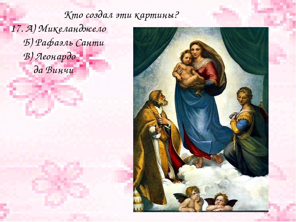 Кто создал эти картины? 17. А) Микеланджело Б) Рафаэль Санти В) Леонардо да...