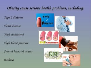 Obesity cause serious health problems, including: Type 2 diabetes Heart disea