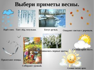 Выбери приметы весны. Идёт снег. Тает лёд, сосульки. Бегут ручьи. Опадают лис