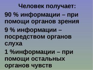 Человек получает: 90 % информации – при помощи органов зрения 9 % информации