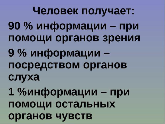 Человек получает: 90 % информации – при помощи органов зрения 9 % информации...