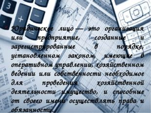 Юридическое лицо— это организация или предприятие, созданные и зарегистриров
