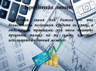 Кредитная линия Кредитная линия для бизнеса — это возможность получения креди