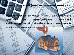 Бизнес-ипотека (коммерческая ипотека) Коммерческая ипотека – это кредитование