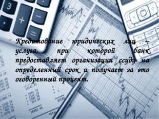 Кредитование юридических лиц – услуга, при которой банк предоставляет организ