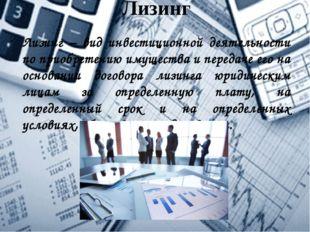 Лизинг Лизинг – вид инвестиционной деятельности по приобретению имущества и п