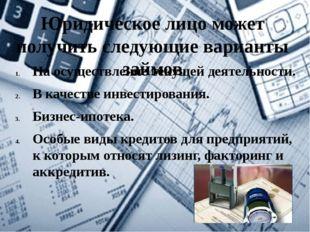Юридическое лицоможет получить следующие варианты займов На осуществление те