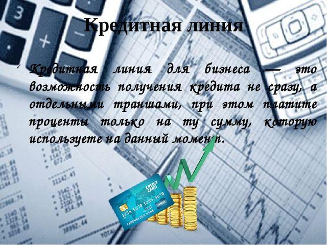 Кредитная линия Кредитная линия для бизнеса — это возможность получения креди...