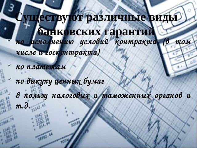 Существуют различные виды банковских гарантий по исполнению условий контракта...