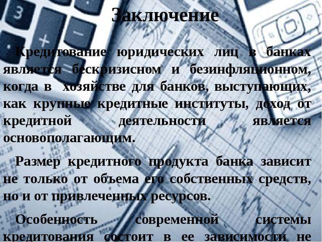 Заключение Кредитование юридических лиц в банках является бескризисном и бези...