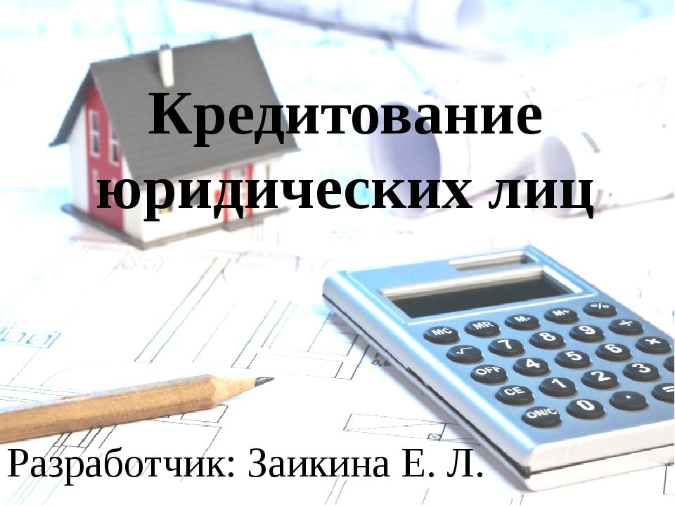 Кредитование юридических лиц Разработчик: Заикина Е. Л.