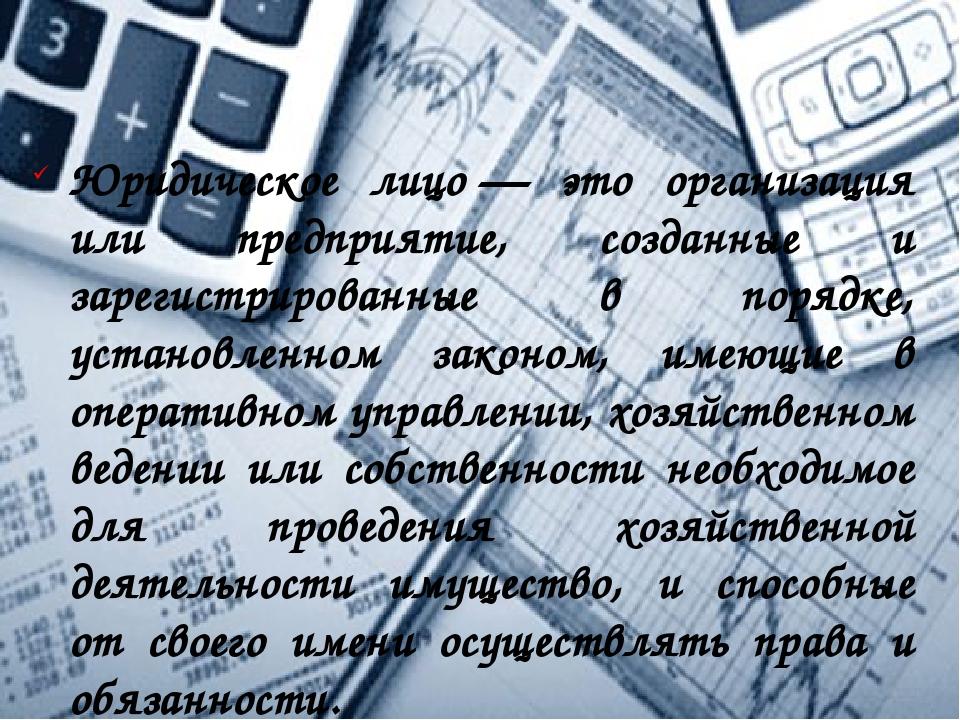 Юридическое лицо— это организация или предприятие, созданные и зарегистриров...