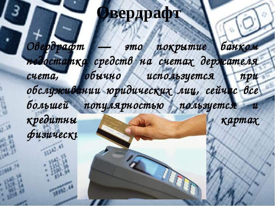 Овердрафт Овердрафт — это покрытие банком недостатка средств на счетах держат...