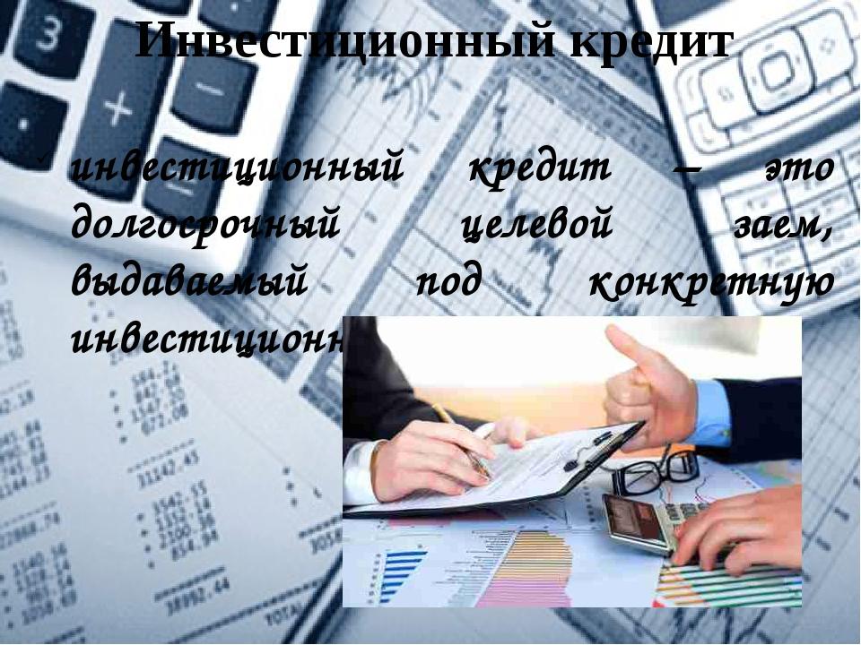 Инвестиционный кредит инвестиционный кредит – это долгосрочный целевой заем,...