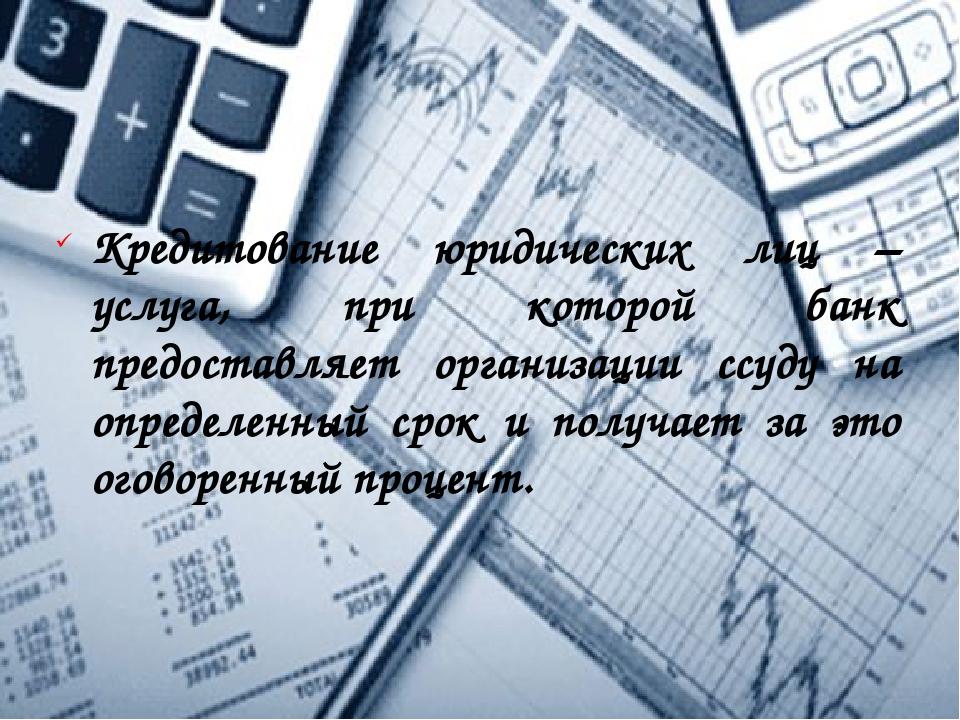 Кредитование юридических лиц – услуга, при которой банк предоставляет организ...