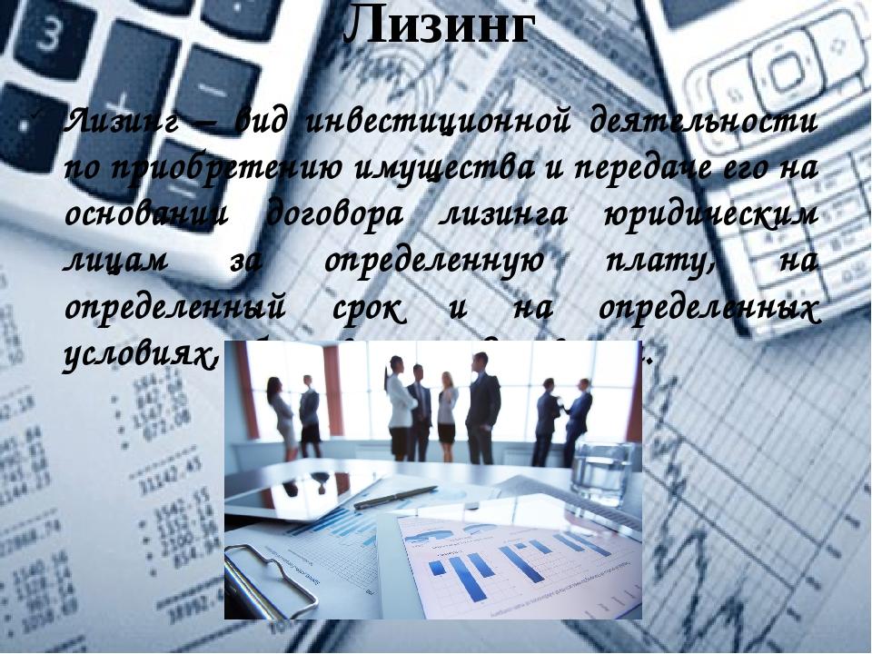 Лизинг Лизинг – вид инвестиционной деятельности по приобретению имущества и п...