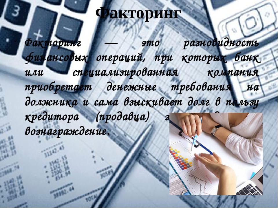 Факторинг Факторинг — это разновидность финансовых операций, при которых банк...