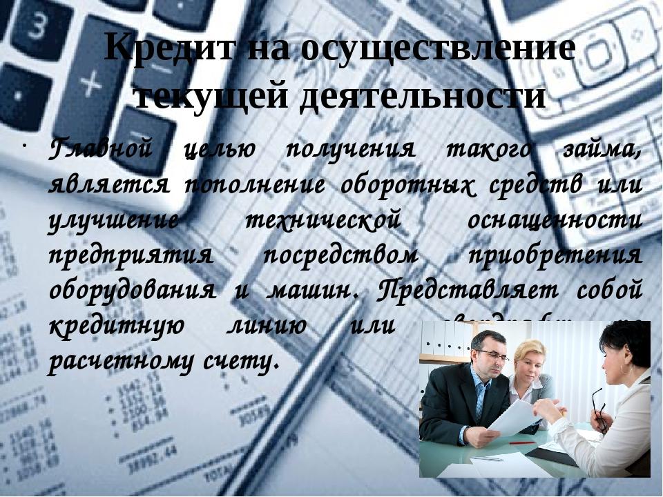 Кредит на осуществление текущей деятельности Главной целью получения такого з...