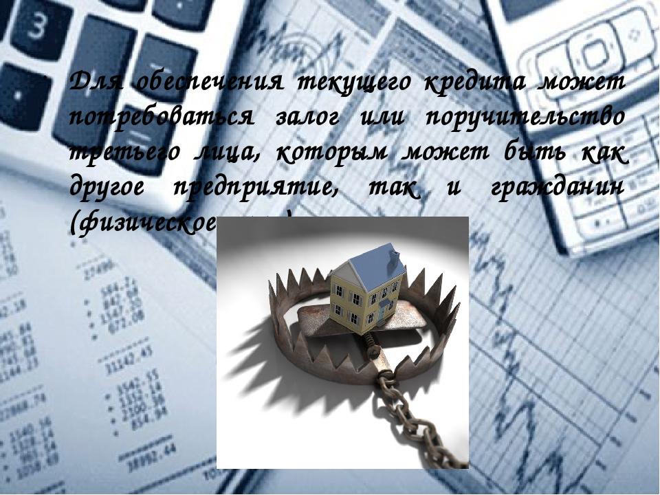 Для обеспечения текущего кредита может потребоваться залог или поручительство...