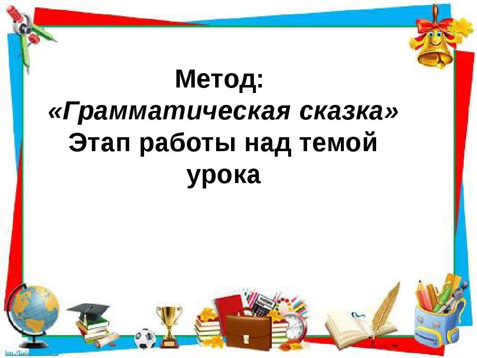 Метод: «Грамматическая сказка» Этап работы над темой урока