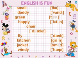 small [flaI] daddy [`wIndI] green [tʃɛə] happy [`kItʃIn] chair [`dʒækIt] fly