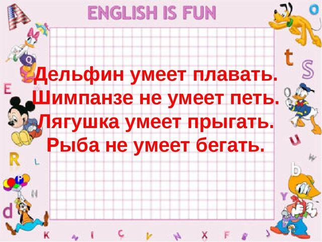 Дельфин умеет плавать. Шимпанзе не умеет петь. Лягушка умеет прыгать. Рыба не...