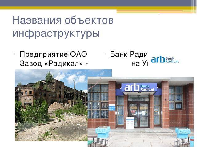 Названия объектов инфраструктуры Предприятие ОАО Завод «Радикал» - бывший хим...