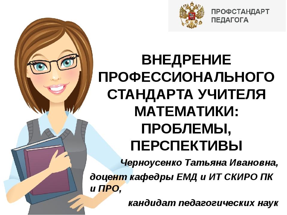 ВНЕДРЕНИЕ ПРОФЕССИОНАЛЬНОГО СТАНДАРТА УЧИТЕЛЯ МАТЕМАТИКИ: ПРОБЛЕМЫ, ПЕРСПЕКТ...