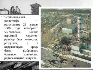 Чернобыльская катастрофа — разрушение 26 апреля 1986 года четвёртого энергобл