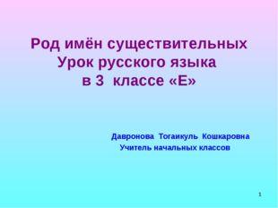 * Род имён существительных Урок русского языка в 3 классе «Е» Давронова Тогаи