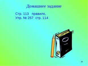 * Домашнее задание Стр. 113 правило, Упр. № 257 стр. 114