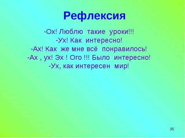 * Рефлексия -Ох! Люблю такие уроки!!! -Ух! Как интересно! -Ах! Как же мне всё...