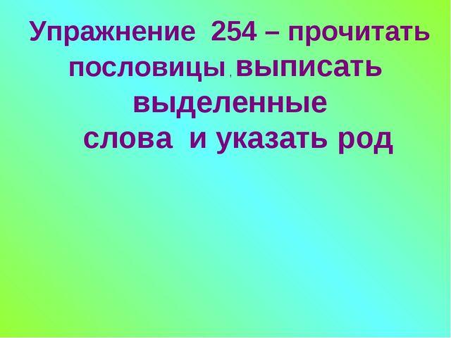 Упражнение 254 – прочитать пословицы , выписать выделенные слова и указать род