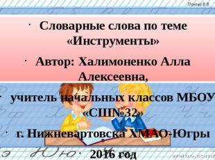 Словарные слова по теме «Инструменты» Автор: Халимоненко Алла Алексеевна, учи