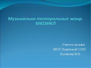 Учитель музыки МОУ Поречской СОШ Куликова И.В.