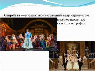 Опере́тта —музыкально-театральный жанр, сценическое произведение и представл