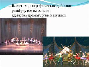 Балет- хореографическое действие развёрнутое на основе единствадраматургии