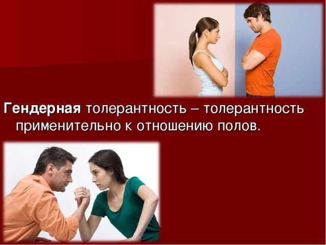 Гендерная толерантность – толерантность применительно к отношению полов.